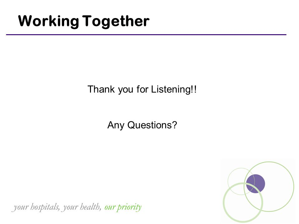 your hospitals, your health, our priority Working Together Thank you for Listening!! Any Questions?