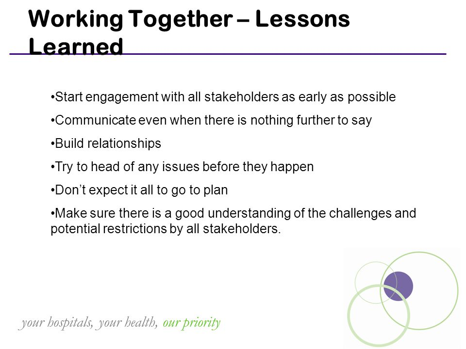 your hospitals, your health, our priority Working Together – Lessons Learned Start engagement with all stakeholders as early as possible Communicate even when there is nothing further to say Build relationships Try to head of any issues before they happen Don't expect it all to go to plan Make sure there is a good understanding of the challenges and potential restrictions by all stakeholders.