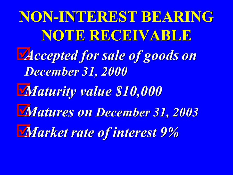 NON-INTEREST BEARING NOTE RECEIVABLE  Accepted for sale of goods on December 31, 2000  Maturity value $10,000  Matures on December 31, 2003  Marke