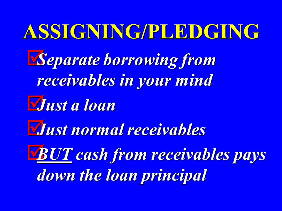 ASSIGNING/PLEDGING  Separate borrowing from receivables in your mind  Just a loan  Just normal receivables  BUT cash from receivables pays down th
