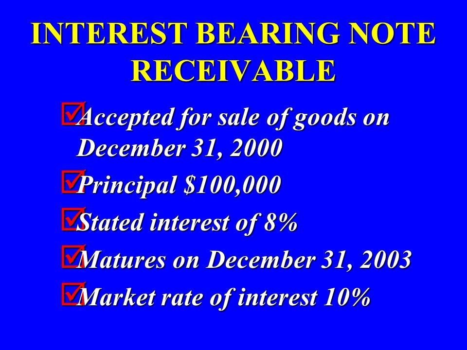 INTEREST BEARING NOTE RECEIVABLE  Accepted for sale of goods on December 31, 2000  Principal $100,000  Stated interest of 8%  Matures on December