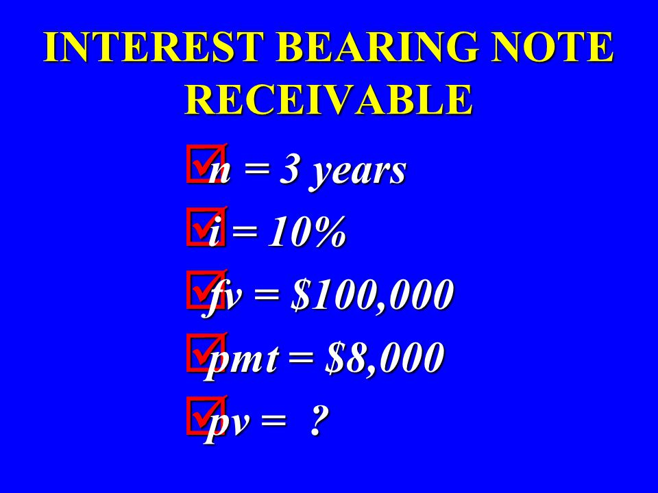 INTEREST BEARING NOTE RECEIVABLE  n = 3 years  i = 10%  fv = $100,000  pmt = $8,000  pv = ?