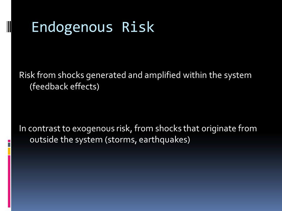 Endogenous Risk Risk from shocks generated and amplified within the system (feedback effects) In contrast to exogenous risk, from shocks that originat