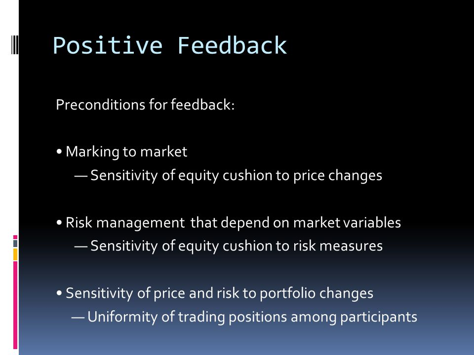 Positive Feedback Preconditions for feedback: Marking to market — Sensitivity of equity cushion to price changes Risk management that depend on market