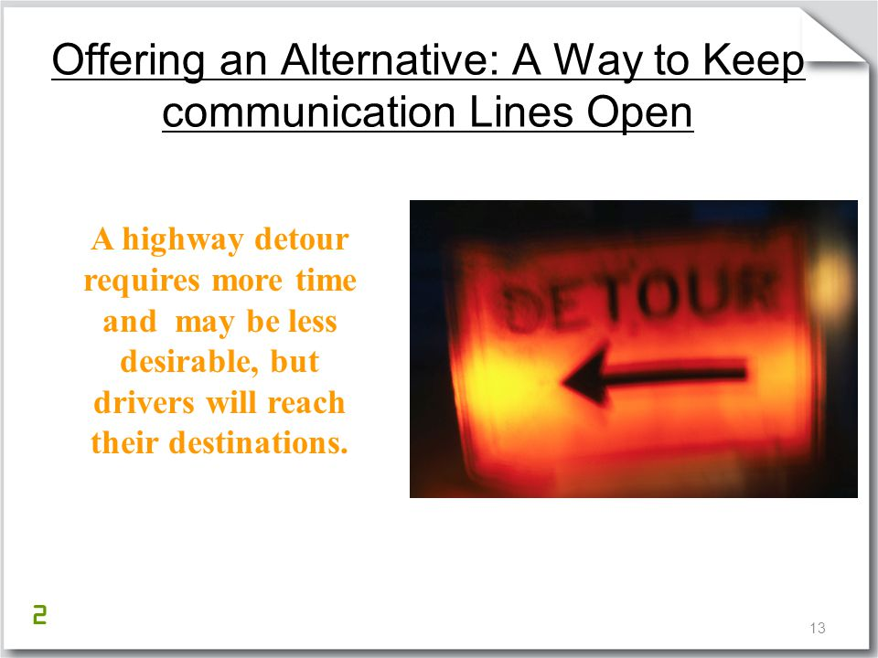 13 Offering an Alternative: A Way to Keep communication Lines Open A highway detour requires more time and may be less desirable, but drivers will rea