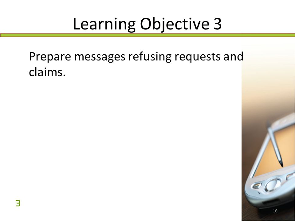 16 Learning Objective 3 Prepare messages refusing requests and claims. 3