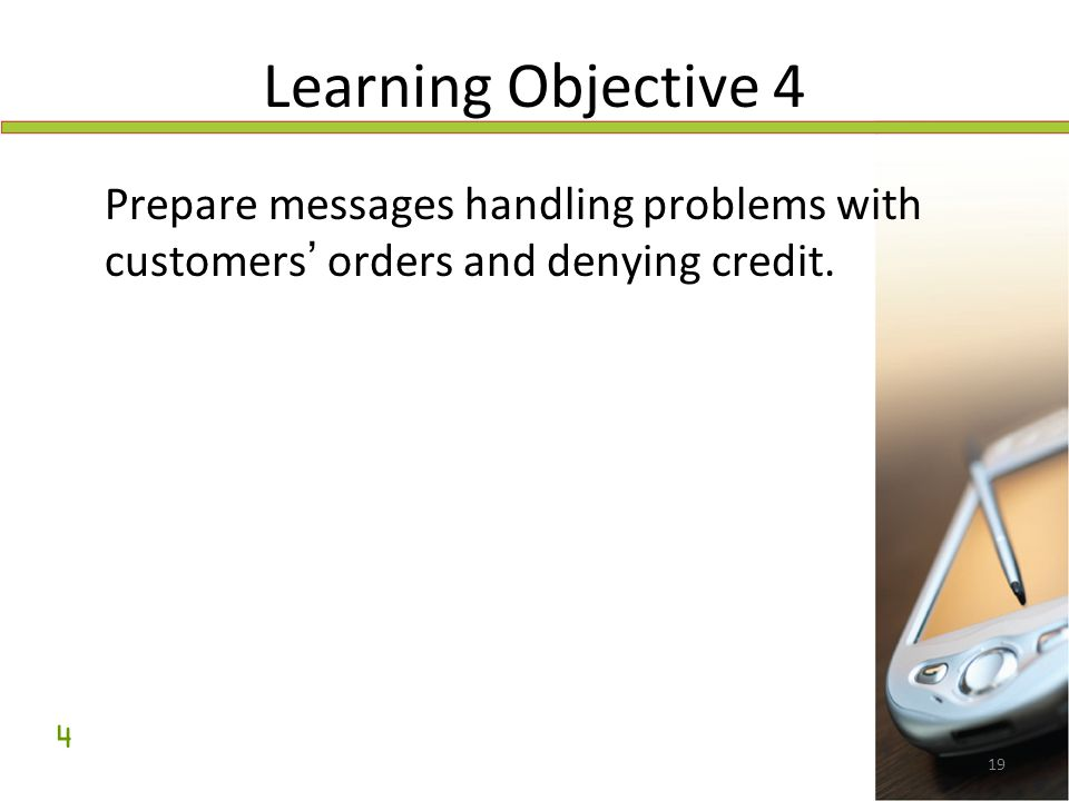 19 Learning Objective 4 Prepare messages handling problems with customers ' orders and denying credit. 4