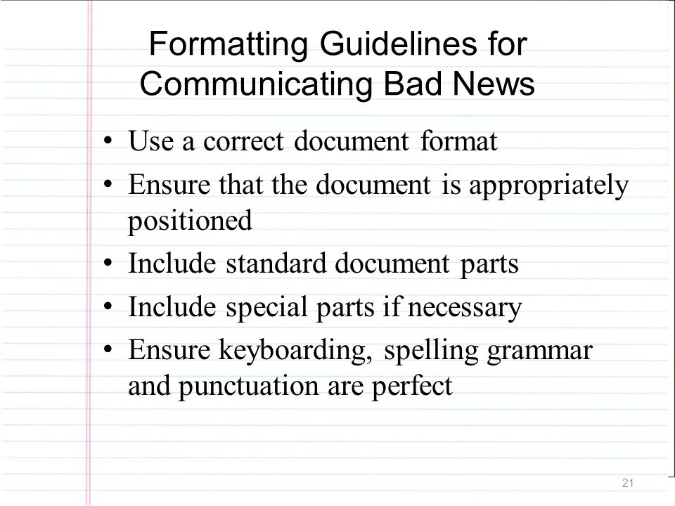 21 Formatting Guidelines for Communicating Bad News Use a correct document format Ensure that the document is appropriately positioned Include standar