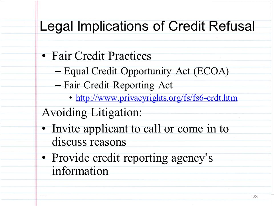 23 Legal Implications of Credit Refusal Fair Credit Practices – Equal Credit Opportunity Act (ECOA) – Fair Credit Reporting Act http://www.privacyrigh