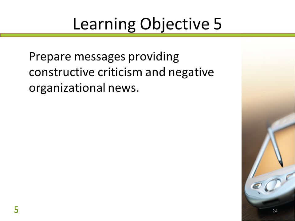 24 Learning Objective 5 Prepare messages providing constructive criticism and negative organizational news. 5