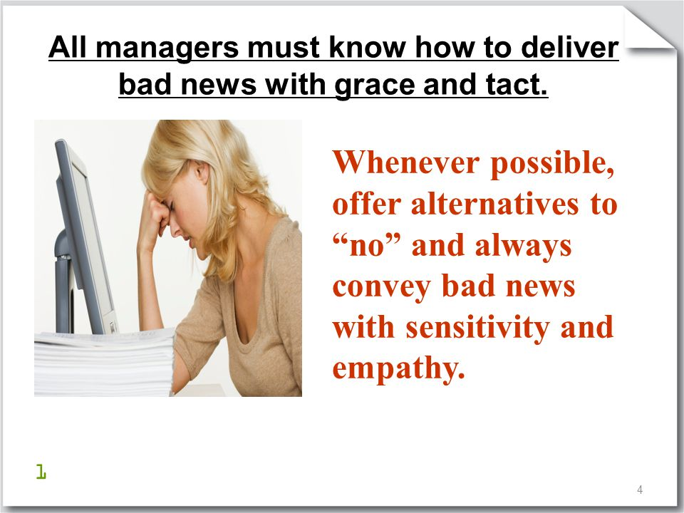 """4 All managers must know how to deliver bad news with grace and tact. Whenever possible, offer alternatives to """"no"""" and always convey bad news with se"""