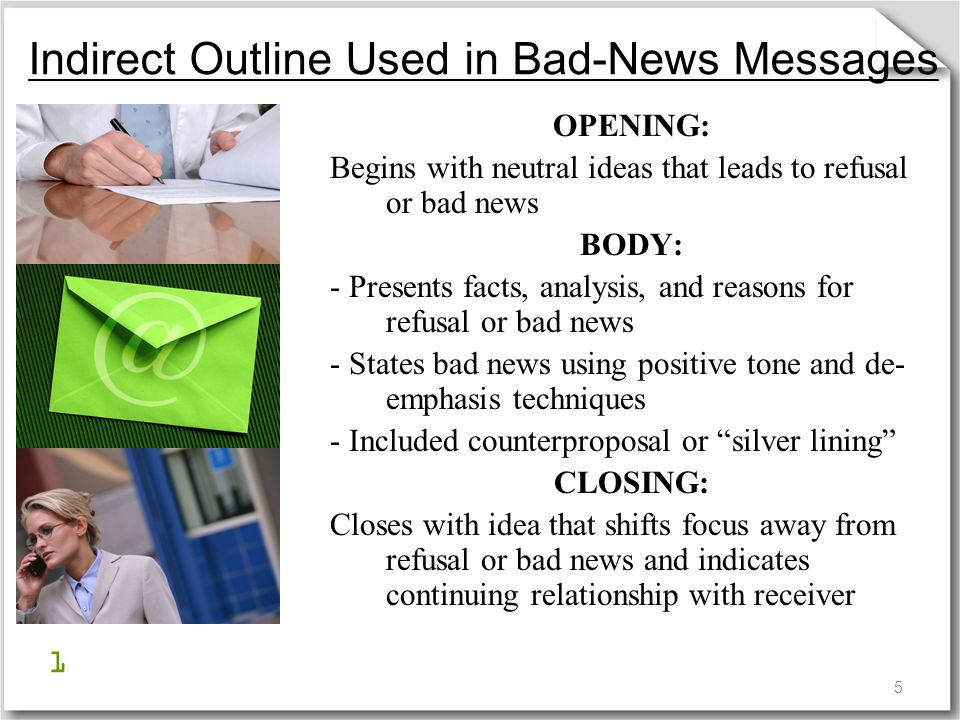 5 Indirect Outline Used in Bad-News Messages OPENING: Begins with neutral ideas that leads to refusal or bad news BODY: - Presents facts, analysis, an
