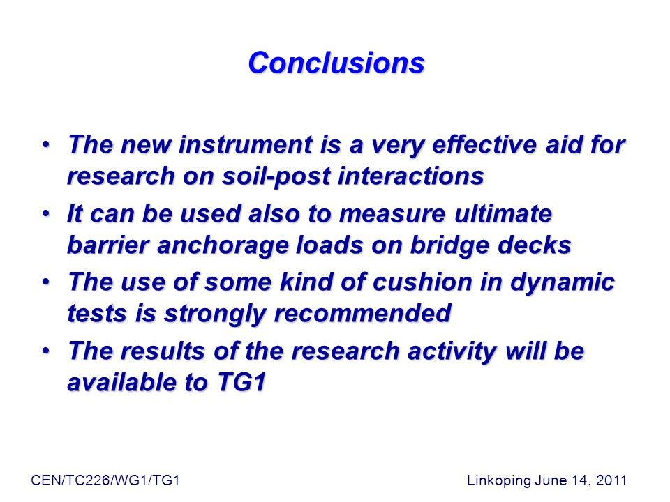 Conclusions The new instrument is a very effective aid for research on soil-post interactionsThe new instrument is a very effective aid for research on soil-post interactions It can be used also to measure ultimate barrier anchorage loads on bridge decksIt can be used also to measure ultimate barrier anchorage loads on bridge decks The use of some kind of cushion in dynamic tests is strongly recommendedThe use of some kind of cushion in dynamic tests is strongly recommended The results of the research activity will be available to TG1The results of the research activity will be available to TG1 CEN/TC226/WG1/TG1 Linkoping June 14, 2011
