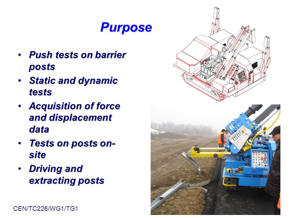 Purpose Purpose Push tests on barrier postsPush tests on barrier posts Static and dynamic testsStatic and dynamic tests Acquisition of force and displacement dataAcquisition of force and displacement data Tests on posts on- siteTests on posts on- site Driving and extracting postsDriving and extracting posts CEN/TC226/WG1/TG1 Linkoping June 14, 2011