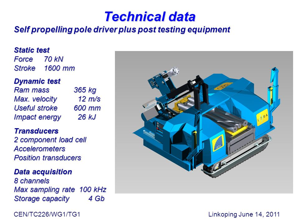 Technical data Self propelling pole driver plus post testing equipment CEN/TC226/WG1/TG1 Linkoping June 14, 2011 Static test Force70 kN Stroke1600 mm Dynamic test Ram mass365 kg Max.