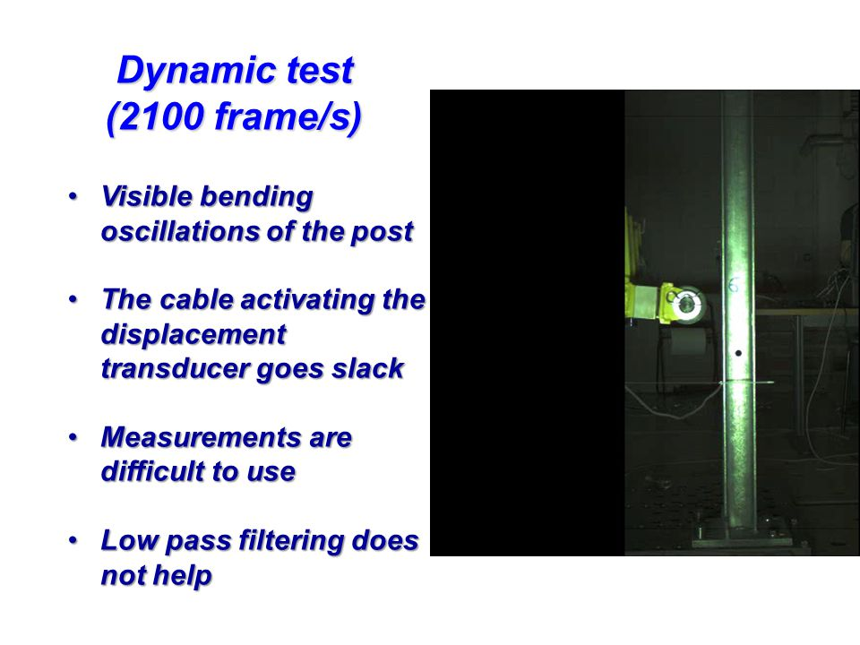 Dynamic test (2100 frame/s) Visible bending oscillations of the postVisible bending oscillations of the post The cable activating the displacement transducer goes slackThe cable activating the displacement transducer goes slack Measurements are difficult to useMeasurements are difficult to use Low pass filtering does not helpLow pass filtering does not help