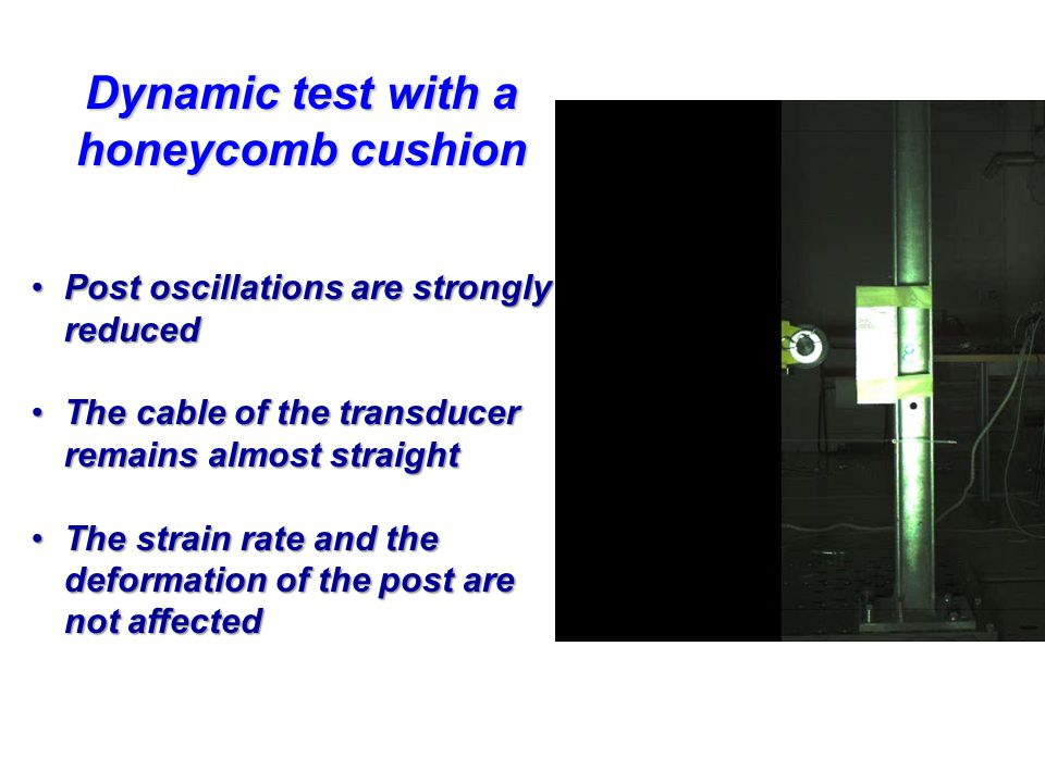 Dynamic test with a honeycomb cushion Post oscillations are strongly reducedPost oscillations are strongly reduced The cable of the transducer remains almost straightThe cable of the transducer remains almost straight The strain rate and the deformation of the post are not affectedThe strain rate and the deformation of the post are not affected
