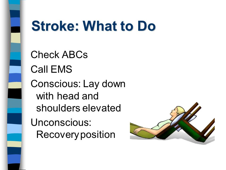 Stroke: What to Do Check ABCs Call EMS Conscious: Lay down with head and shoulders elevated Unconscious: Recoveryposition
