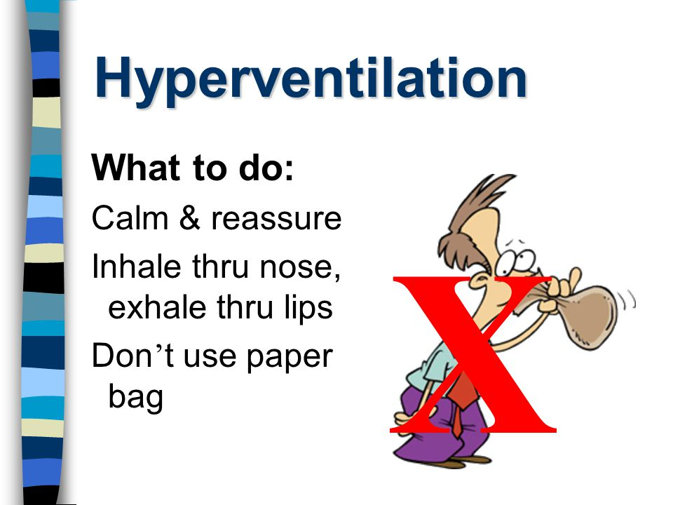 Hyperventilation What to do: Calm & reassure Inhale thru nose, exhale thru lips Don ' t use paper bag X