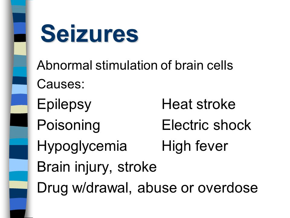 Seizures Abnormal stimulation of brain cells Causes: EpilepsyHeat stroke PoisoningElectric shock HypoglycemiaHigh fever Brain injury, stroke Drug w/dr