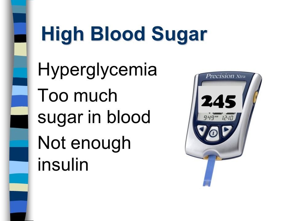 High Blood Sugar Hyperglycemia Too much sugar in blood Not enough insulin 245