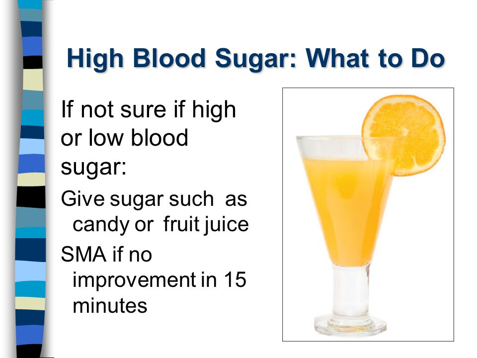 High Blood Sugar: What to Do If not sure if high or low blood sugar: Give sugar such as candy or fruit juice SMA if no improvement in 15 minutes