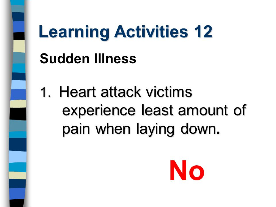 Learning Activities 12 1. Heart attack victims experience least amount of pain when laying down. No Sudden Illness
