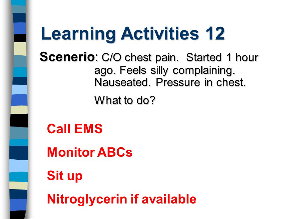 Learning Activities 12 Scenerio: C/O chest pain. Started 1 hour ago. Feels silly complaining. Nauseated. Pressure in chest. What to do? Call EMS Monit