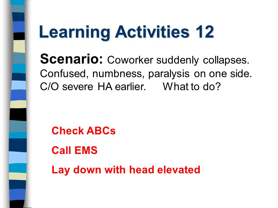 Learning Activities 12 Check ABCs Call EMS Lay down with head elevated Scenario: Coworker suddenly collapses. Confused, numbness, paralysis on one sid