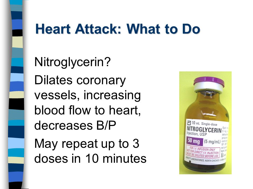 Heart Attack: What to Do Nitroglycerin? Dilates coronary vessels, increasing blood flow to heart, decreases B/P May repeat up to 3 doses in 10 minutes