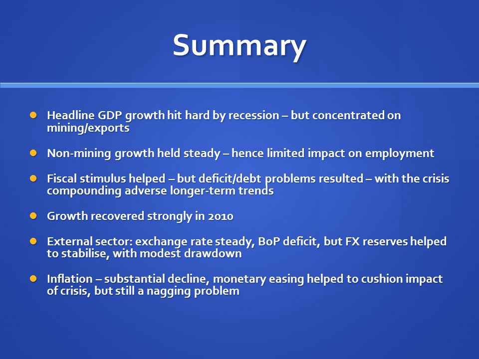 Summary Headline GDP growth hit hard by recession – but concentrated on mining/exports Headline GDP growth hit hard by recession – but concentrated on mining/exports Non-mining growth held steady – hence limited impact on employment Non-mining growth held steady – hence limited impact on employment Fiscal stimulus helped – but deficit/debt problems resulted – with the crisis compounding adverse longer-term trends Fiscal stimulus helped – but deficit/debt problems resulted – with the crisis compounding adverse longer-term trends Growth recovered strongly in 2010 Growth recovered strongly in 2010 External sector: exchange rate steady, BoP deficit, but FX reserves helped to stabilise, with modest drawdown External sector: exchange rate steady, BoP deficit, but FX reserves helped to stabilise, with modest drawdown Inflation – substantial decline, monetary easing helped to cushion impact of crisis, but still a nagging problem Inflation – substantial decline, monetary easing helped to cushion impact of crisis, but still a nagging problem