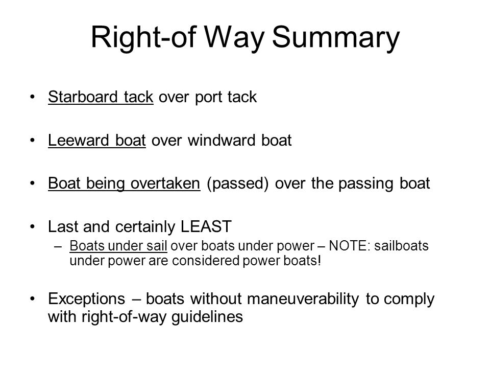 Right-of Way Summary Starboard tack over port tack Leeward boat over windward boat Boat being overtaken (passed) over the passing boat Last and certainly LEAST –Boats under sail over boats under power – NOTE: sailboats under power are considered power boats.