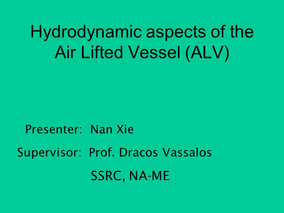 Hydrodynamic aspects of the Air Lifted Vessel (ALV) Presenter: Nan Xie Supervisor: Prof. Dracos Vassalos SSRC, NA-ME