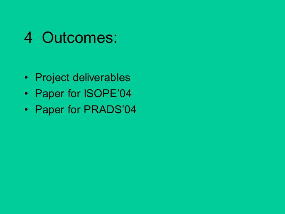 4 Outcomes: Project deliverables Paper for ISOPE'04 Paper for PRADS'04