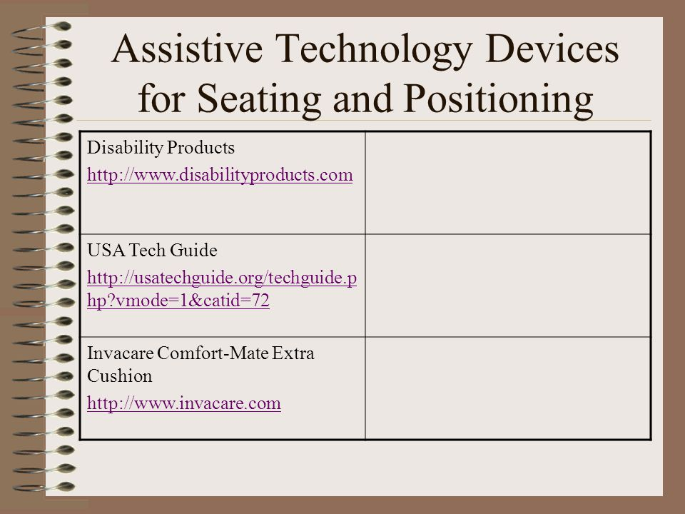 Assistive Technology Devices for Seating and Positioning Disability Products http://www.disabilityproducts.com USA Tech Guide http://usatechguide.org/techguide.p hp vmode=1&catid=72 Invacare Comfort-Mate Extra Cushion http://www.invacare.com