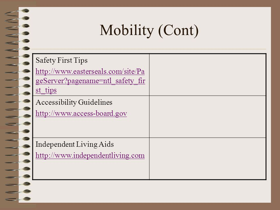 Mobility (Cont) Safety First Tips http://www.easterseals.com/site/Pa geServer pagename=ntl_safety_fir st_tips Accessibility Guidelines http://www.access-board.gov Independent Living Aids http://www.independentliving.com