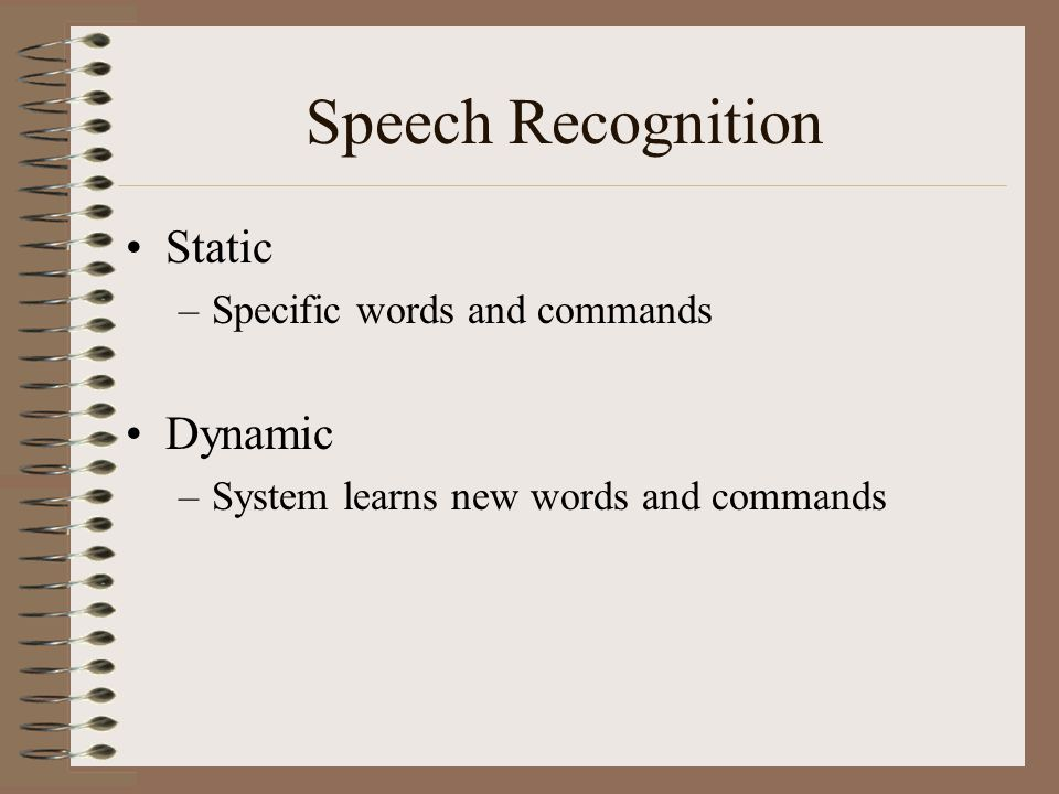 Types of Speech Recognition Discrete –need to say each word with a pause Dragon Dictate IBM Voice Type L&H Voice Pad Continuous –User speaks at normal rate Dragon Naturally Speaking IBM Via Voice L&H Voice Express Phillips Free Speech