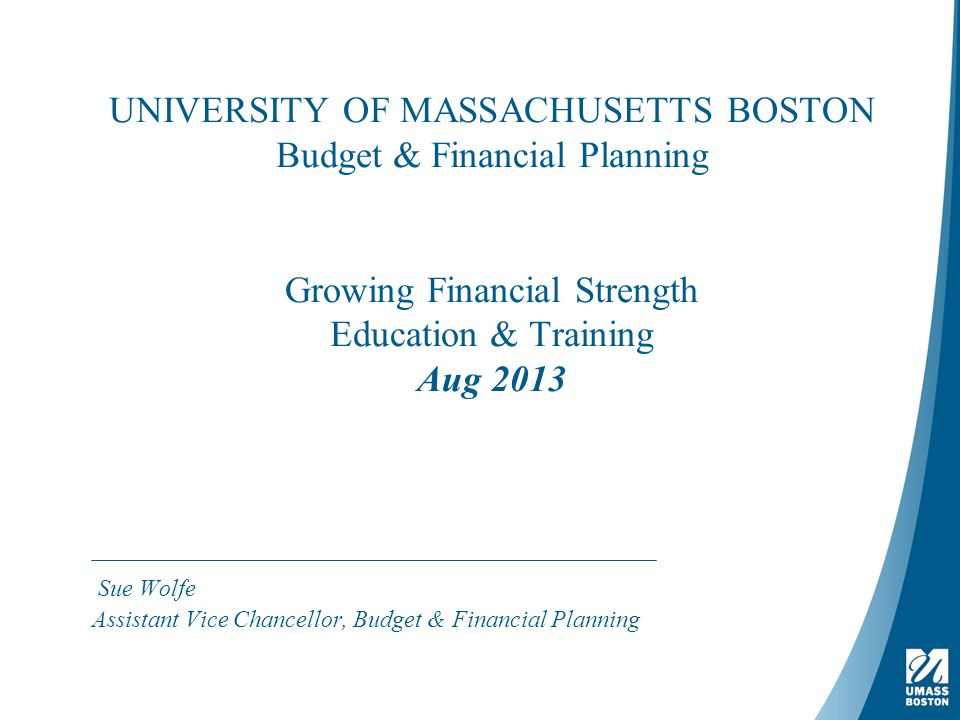 UNIVERSITY OF MASSACHUSETTS BOSTON Budget & Financial Planning Growing Financial Strength Education & Training Aug 2013 Sue Wolfe Assistant Vice Chancellor, Budget & Financial Planning