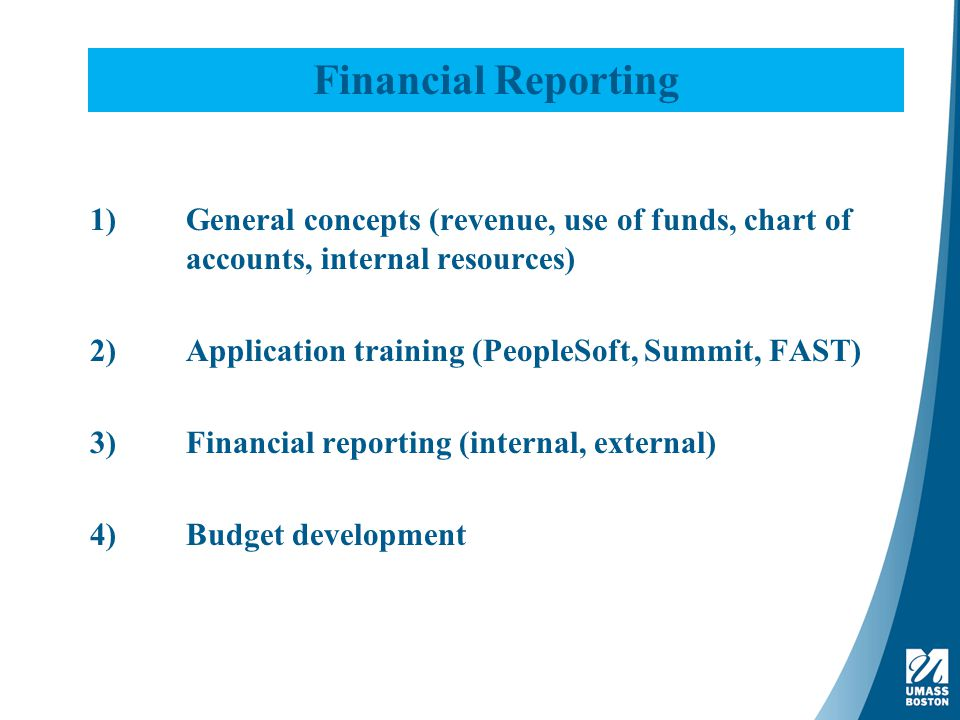 Financial Reporting 1)General concepts (revenue, use of funds, chart of accounts, internal resources) 2)Application training (PeopleSoft, Summit, FAST) 3)Financial reporting (internal, external) 4)Budget development