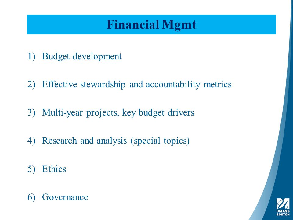 Financial Mgmt 1)Budget development 2)Effective stewardship and accountability metrics 3)Multi-year projects, key budget drivers 4)Research and analysis (special topics) 5)Ethics 6)Governance