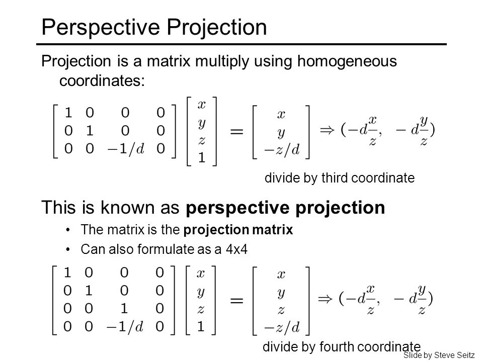 Perspective Projection Projection is a matrix multiply using homogeneous coordinates: divide by third coordinate This is known as perspective projection The matrix is the projection matrix Can also formulate as a 4x4 divide by fourth coordinate Slide by Steve Seitz