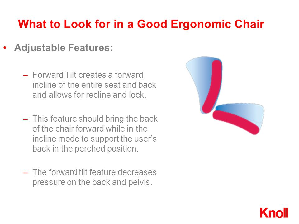 What to Look for in a Good Ergonomic Chair –Forward Tilt creates a forward incline of the entire seat and back and allows for recline and lock. –This