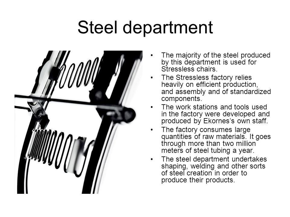 Steel department The majority of the steel produced by this department is used for Stressless chairs.