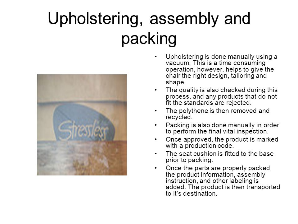 Upholstering, assembly and packing Upholstering is done manually using a vacuum.