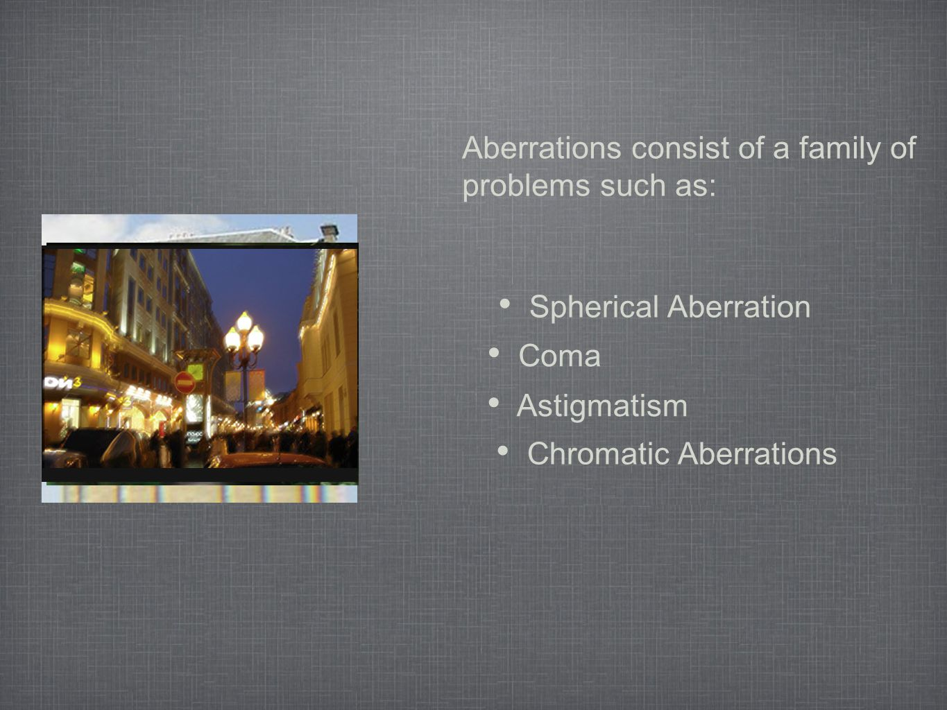 Aberrations consist of a family of problems such as: Chromatic Aberrations Spherical Aberration Coma Astigmatism