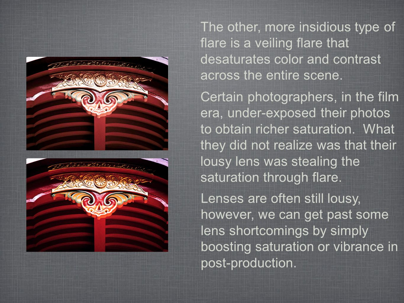 The other, more insidious type of flare is a veiling flare that desaturates color and contrast across the entire scene. Certain photographers, in the