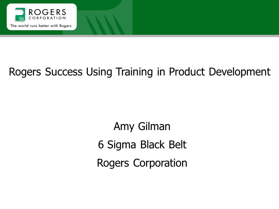 Rogers Success Using Training in Product Development Amy Gilman 6 Sigma Black Belt Rogers Corporation
