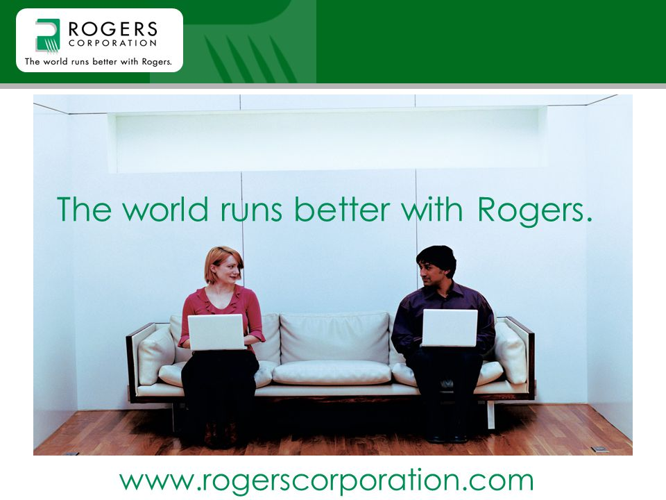 The world runs better with Rogers. www.rogerscorporation.com