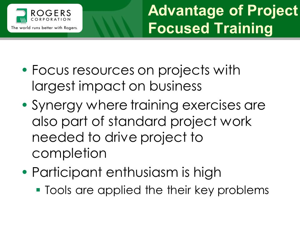 Advantage of Project Focused Training Focus resources on projects with largest impact on business Synergy where training exercises are also part of st