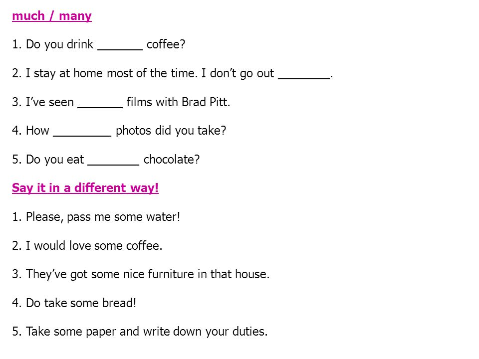much / many 1.Do you drink _______ coffee. 2. I stay at home most of the time.